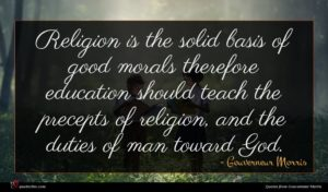 Gouverneur Morris quote : Religion is the solid ...