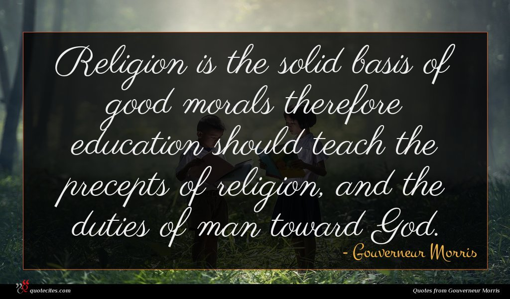 Religion is the solid basis of good morals therefore education should teach the precepts of religion, and the duties of man toward God.