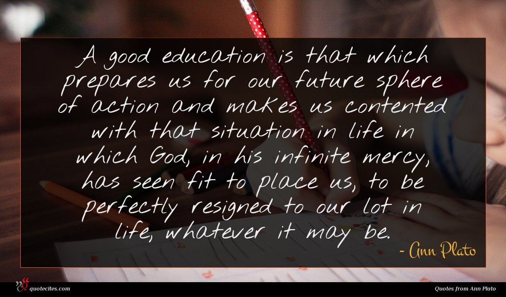 A good education is that which prepares us for our future sphere of action and makes us contented with that situation in life in which God, in his infinite mercy, has seen fit to place us, to be perfectly resigned to our lot in life, whatever it may be.
