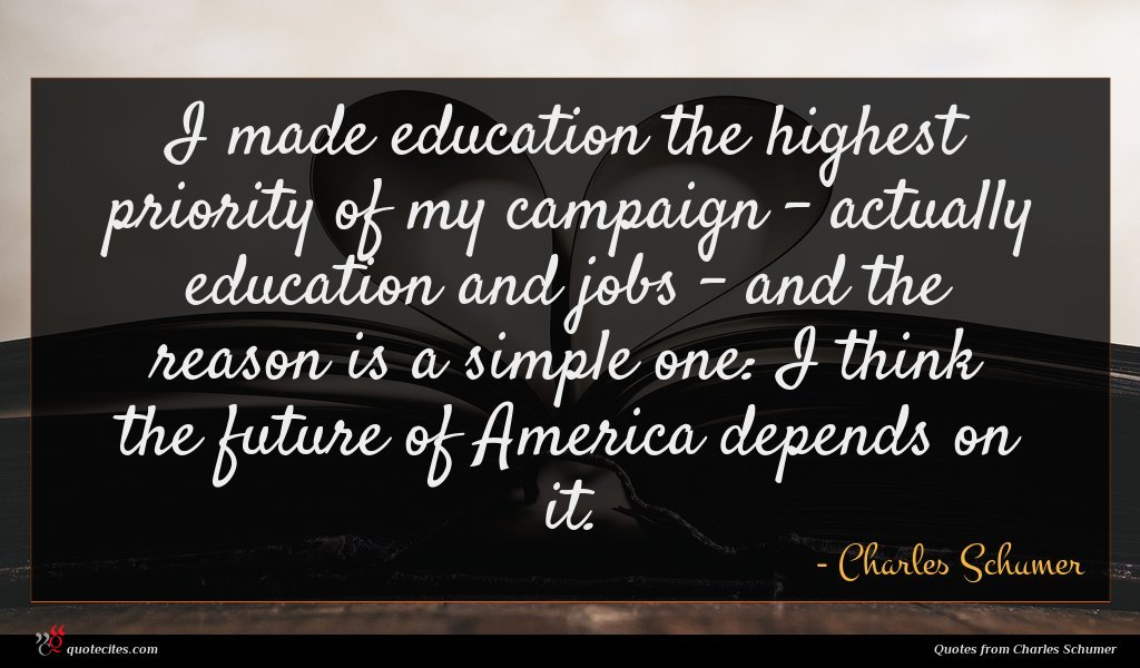 I made education the highest priority of my campaign - actually education and jobs - and the reason is a simple one: I think the future of America depends on it.