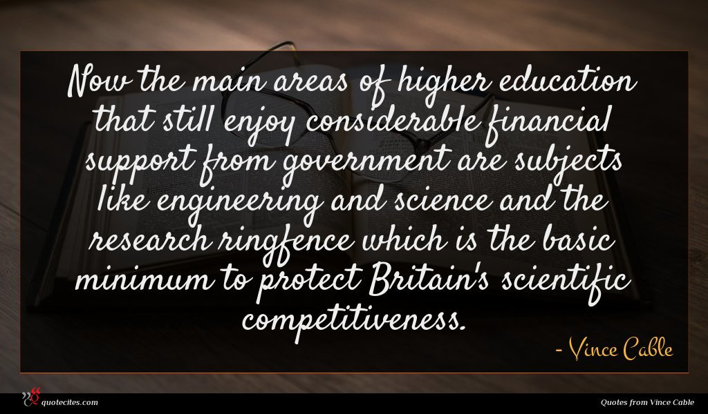 Now the main areas of higher education that still enjoy considerable financial support from government are subjects like engineering and science and the research ringfence which is the basic minimum to protect Britain's scientific competitiveness.