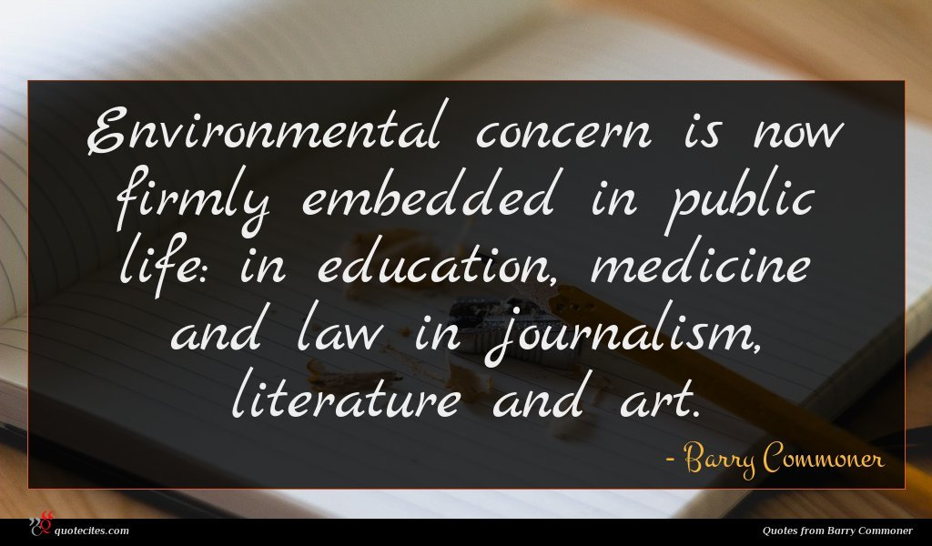 Environmental concern is now firmly embedded in public life: in education, medicine and law in journalism, literature and art.