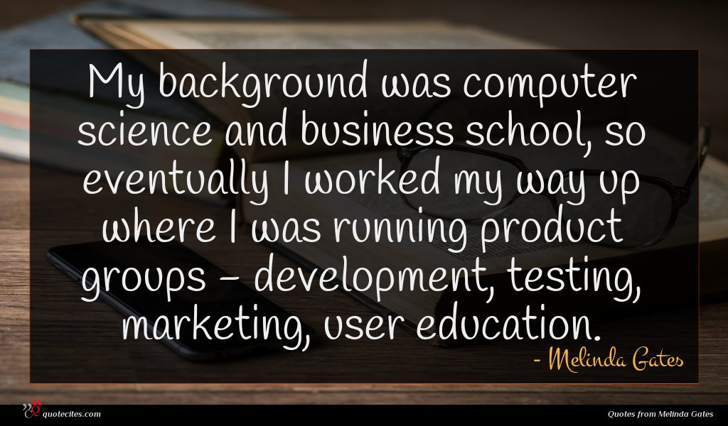 My background was computer science and business school, so eventually I worked my way up where I was running product groups - development, testing, marketing, user education.