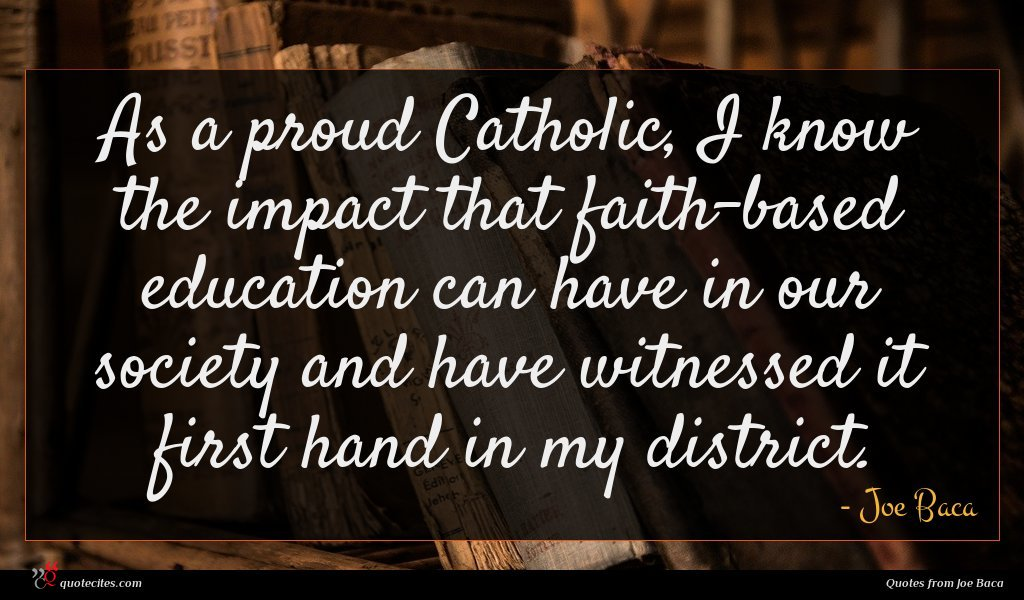 As a proud Catholic, I know the impact that faith-based education can have in our society and have witnessed it first hand in my district.