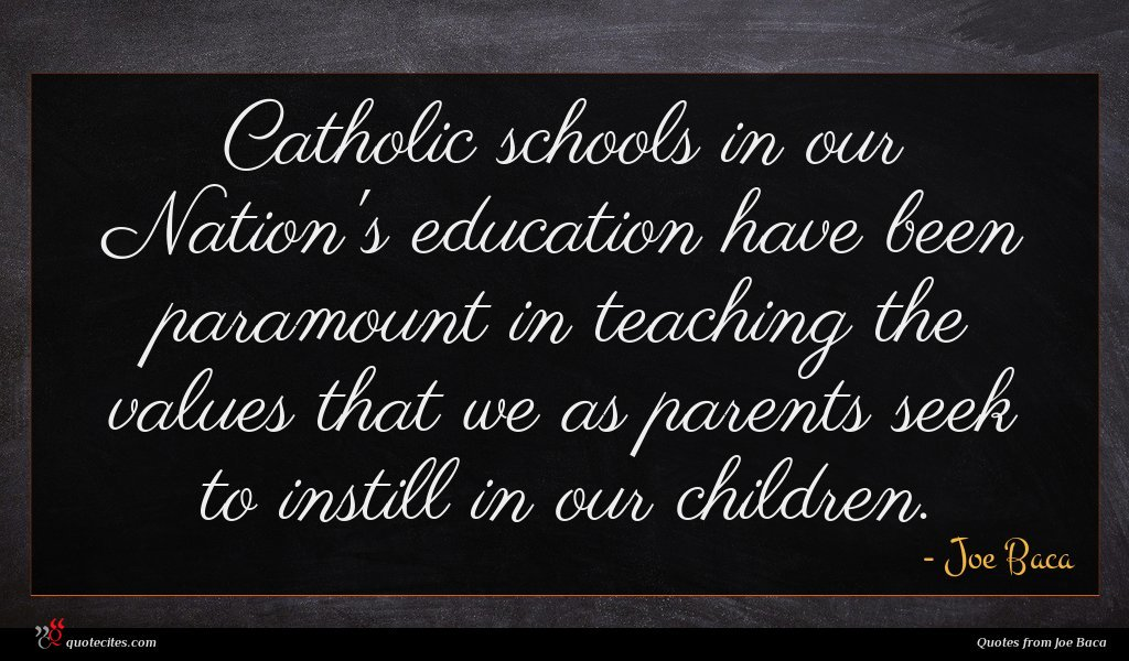 Catholic schools in our Nation's education have been paramount in teaching the values that we as parents seek to instill in our children.
