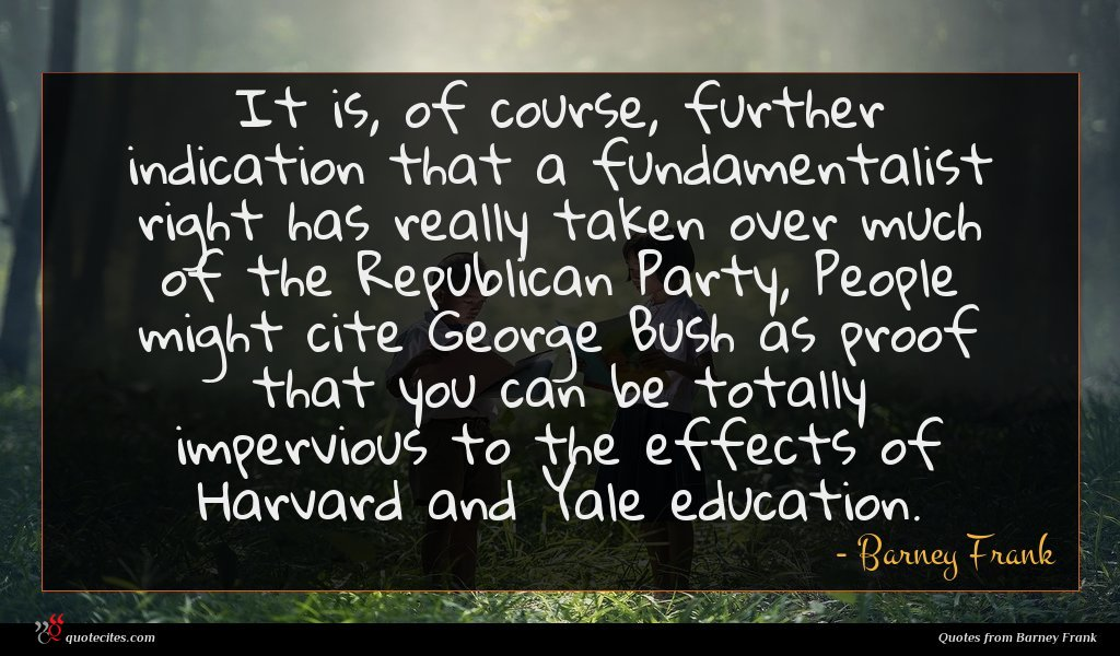 It is, of course, further indication that a fundamentalist right has really taken over much of the Republican Party, People might cite George Bush as proof that you can be totally impervious to the effects of Harvard and Yale education.