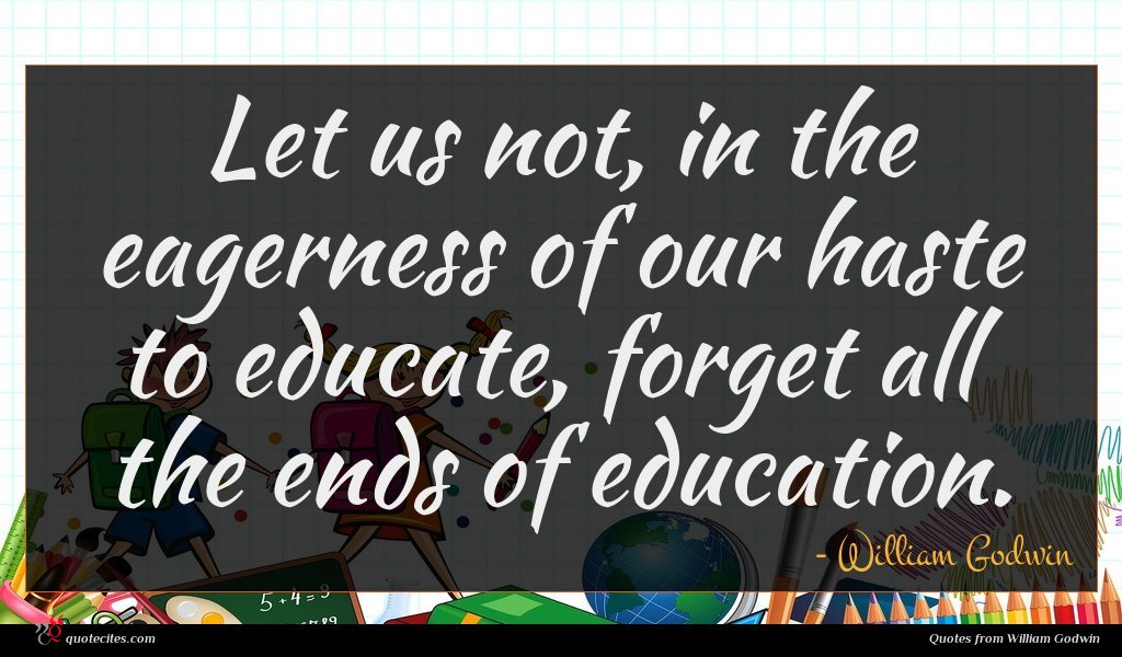 Let us not, in the eagerness of our haste to educate, forget all the ends of education.