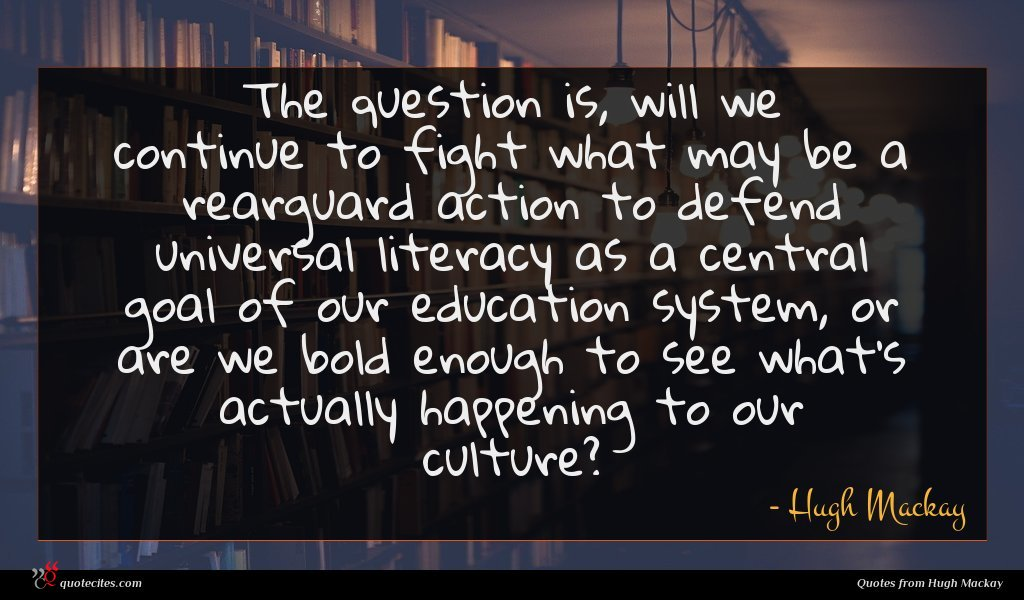The question is, will we continue to fight what may be a rearguard action to defend universal literacy as a central goal of our education system, or are we bold enough to see what's actually happening to our culture?