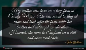 Julie Walters quote : My mother was born ...