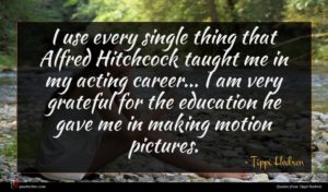 Tippi Hedren quote : I use every single ...