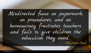 Christopher Bond quote : Misdirected focus on paperwork ...