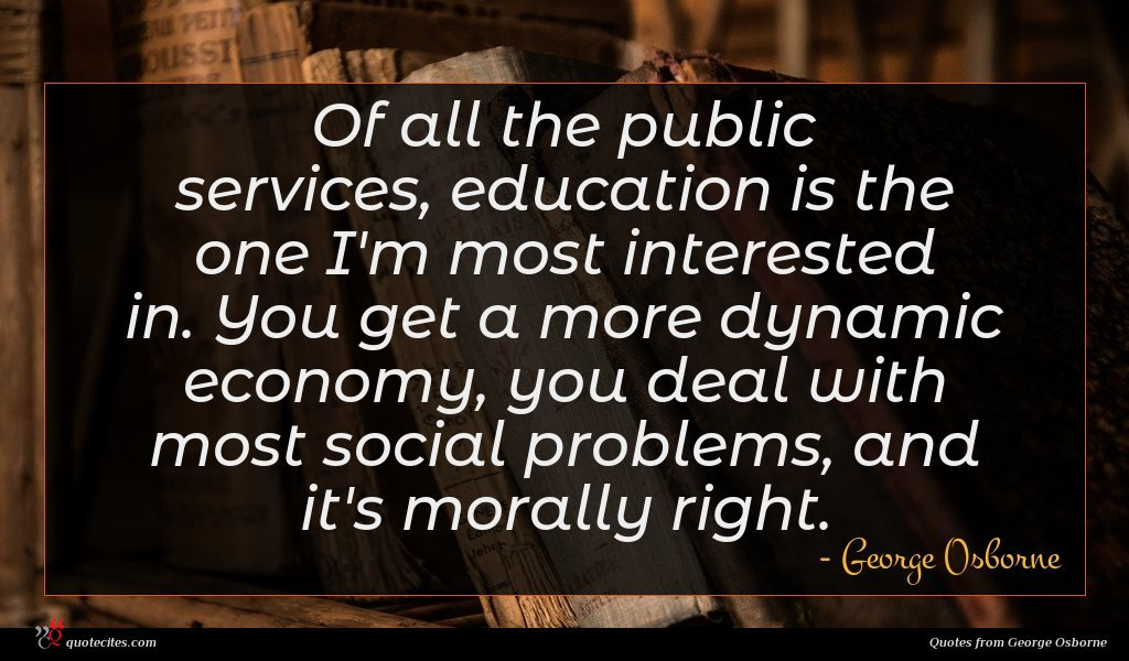Of all the public services, education is the one I'm most interested in. You get a more dynamic economy, you deal with most social problems, and it's morally right.