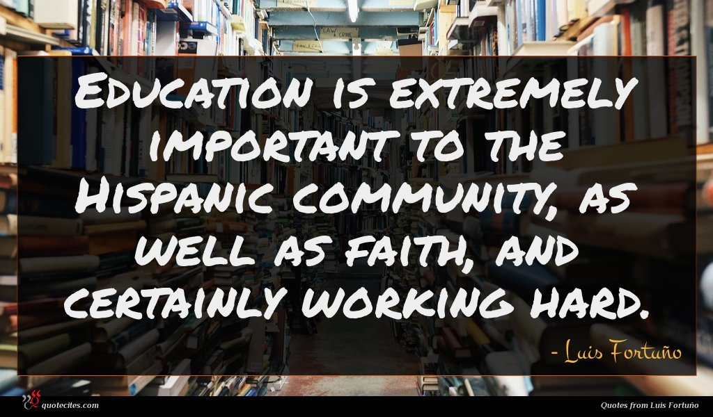 Education is extremely important to the Hispanic community, as well as faith, and certainly working hard.