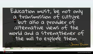 Jerome Bruner quote : Education must be not ...