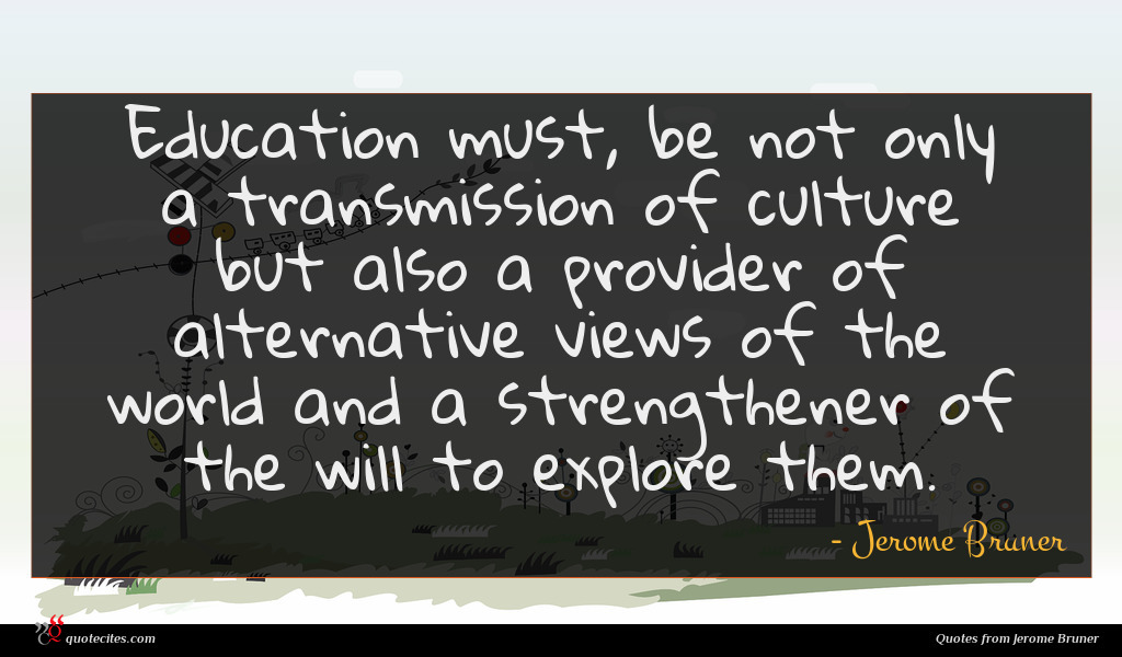 Education must, be not only a transmission of culture but also a provider of alternative views of the world and a strengthener of the will to explore them.