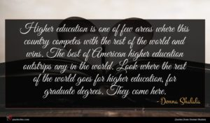 Donna Shalala quote : Higher education is one ...
