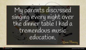 Renee Fleming quote : My parents discussed singing ...