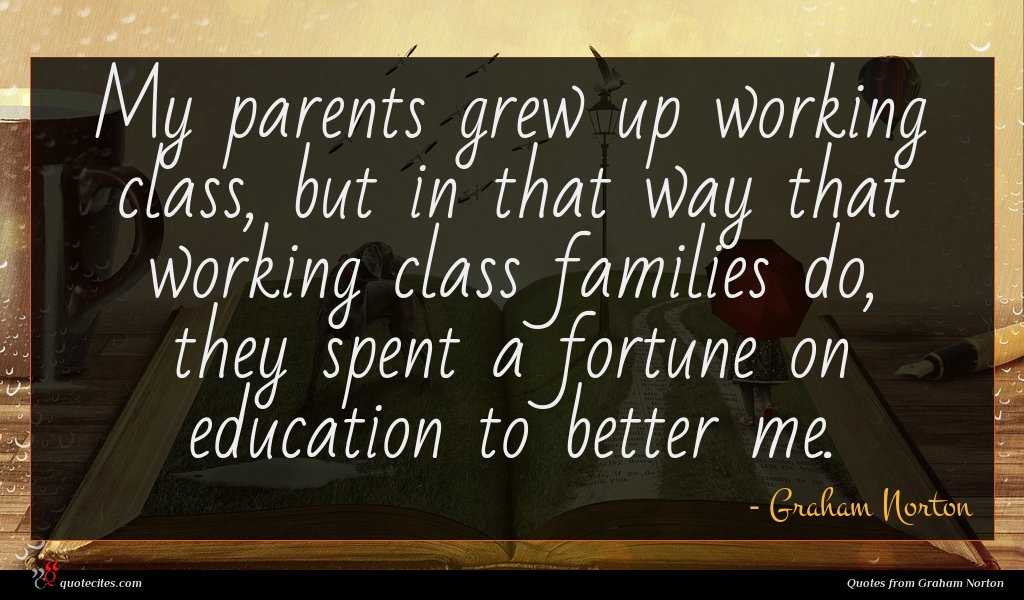 My parents grew up working class, but in that way that working class families do, they spent a fortune on education to better me.
