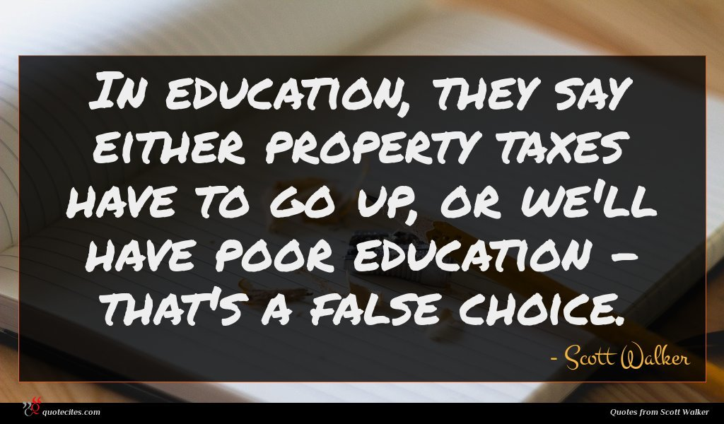 In education, they say either property taxes have to go up, or we'll have poor education - that's a false choice.