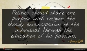 George Will quote : Politics should share one ...