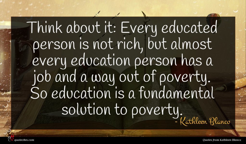 Think about it: Every educated person is not rich, but almost every education person has a job and a way out of poverty. So education is a fundamental solution to poverty.