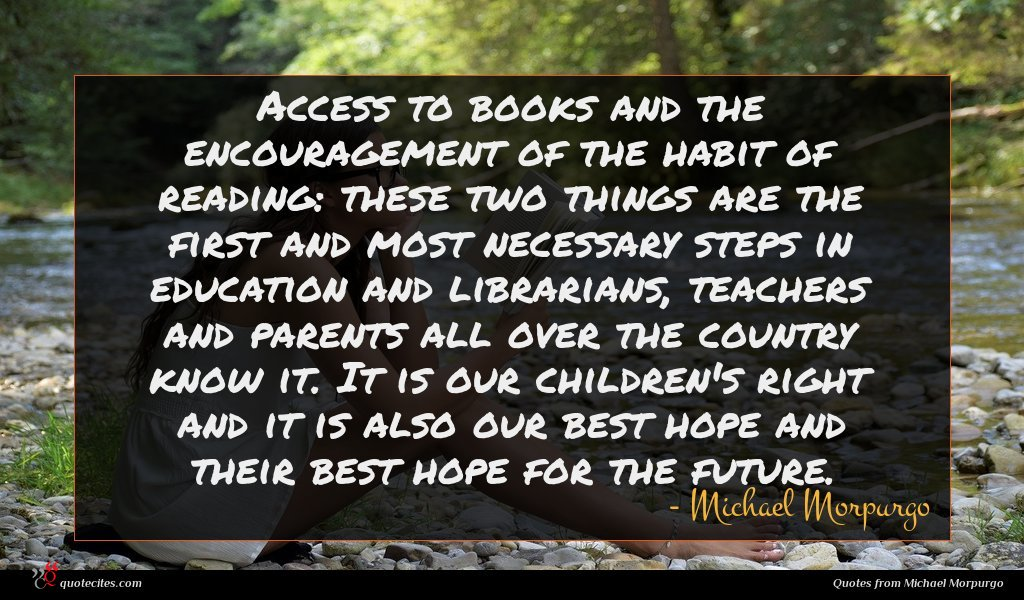 Access to books and the encouragement of the habit of reading: these two things are the first and most necessary steps in education and librarians, teachers and parents all over the country know it. It is our children's right and it is also our best hope and their best hope for the future.