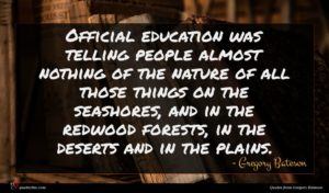Gregory Bateson quote : Official education was telling ...