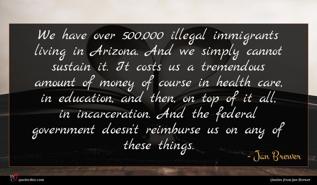 We have over 500,000 illegal immigrants living in Arizona. And we simply cannot sustain it. It costs us a tremendous amount of money of course in health care, in education, and then, on top of it all, in incarceration. And the federal government doesn't reimburse us on any of these things.