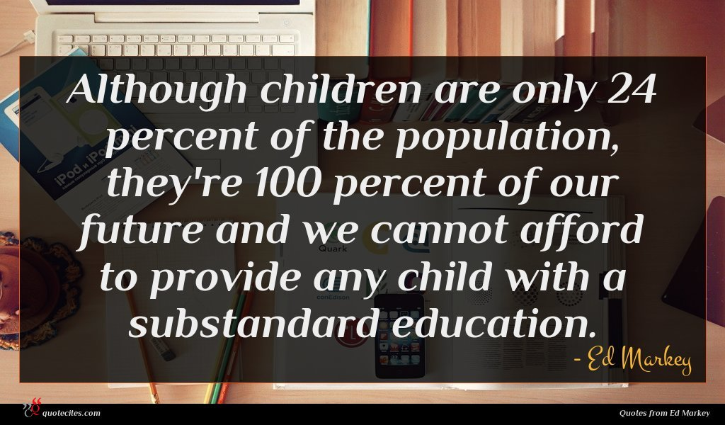 Although children are only 24 percent of the population, they're 100 percent of our future and we cannot afford to provide any child with a substandard education.