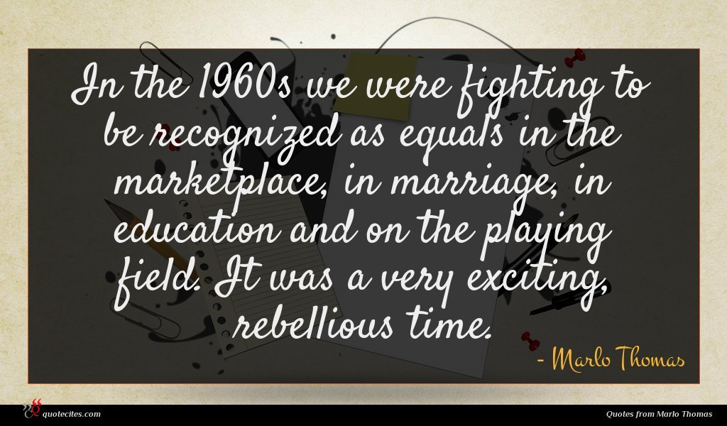 In the 1960s we were fighting to be recognized as equals in the marketplace, in marriage, in education and on the playing field. It was a very exciting, rebellious time.