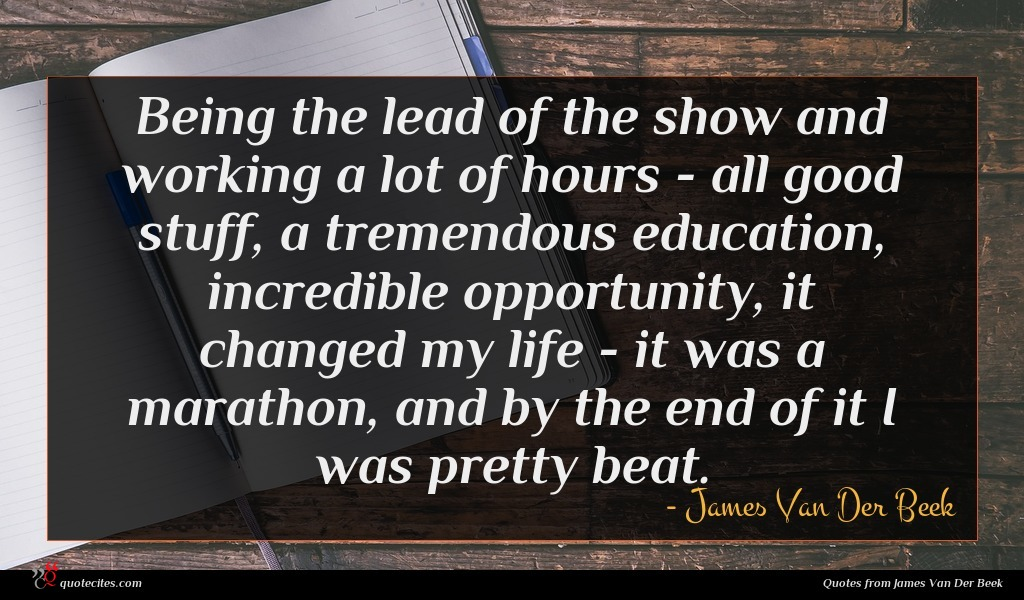 Being the lead of the show and working a lot of hours - all good stuff, a tremendous education, incredible opportunity, it changed my life - it was a marathon, and by the end of it I was pretty beat.