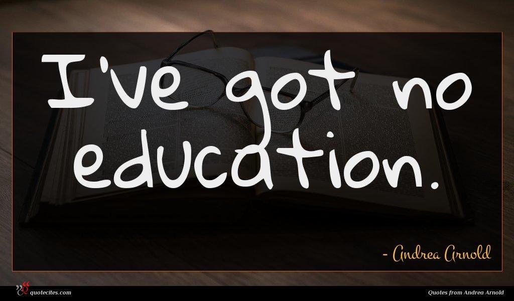 I've got no education.