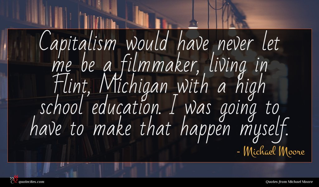 Capitalism would have never let me be a filmmaker, living in Flint, Michigan with a high school education. I was going to have to make that happen myself.