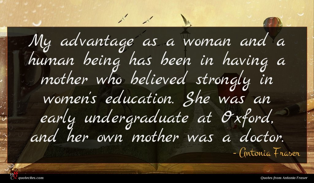 My advantage as a woman and a human being has been in having a mother who believed strongly in women's education. She was an early undergraduate at Oxford, and her own mother was a doctor.