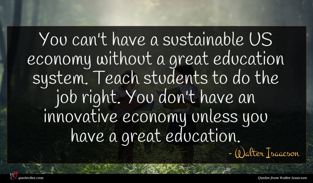 You can't have a sustainable US economy without a great education system. Teach students to do the job right. You don't have an innovative economy unless you have a great education.