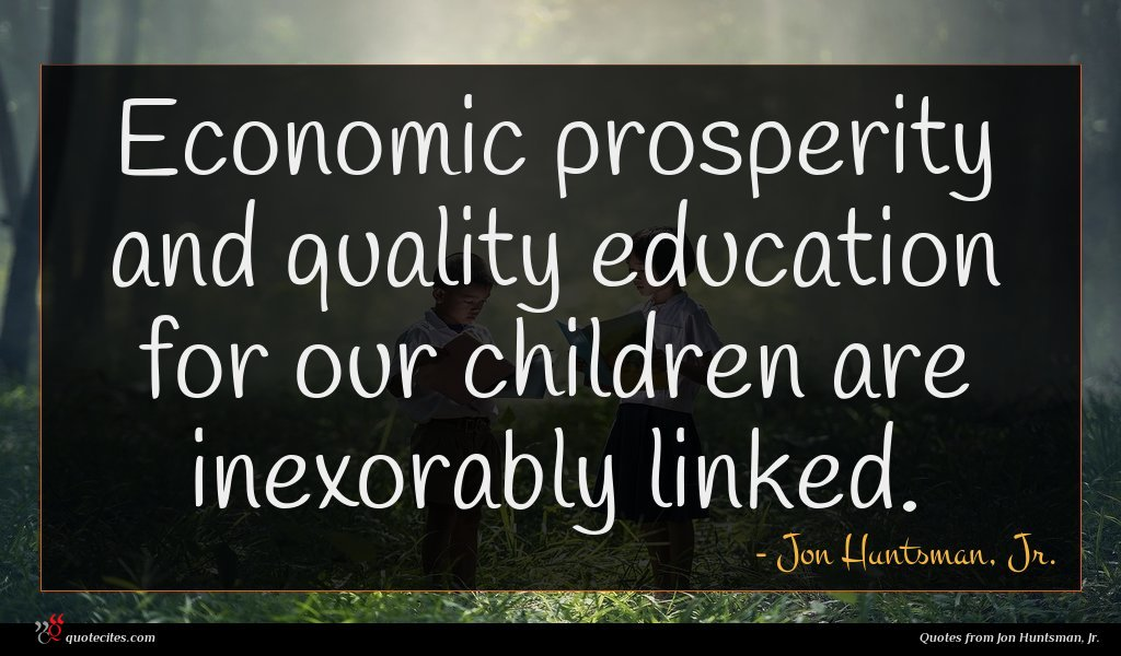 Economic prosperity and quality education for our children are inexorably linked.