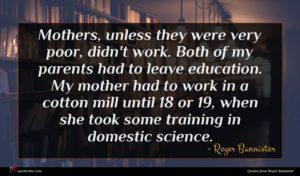 Roger Bannister quote : Mothers unless they were ...