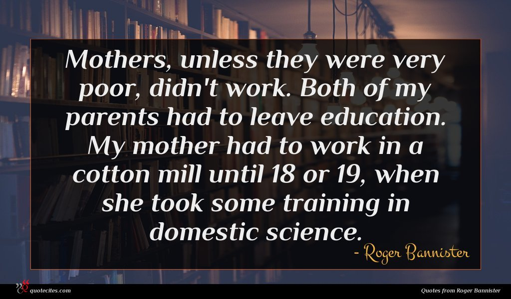 Mothers, unless they were very poor, didn't work. Both of my parents had to leave education. My mother had to work in a cotton mill until 18 or 19, when she took some training in domestic science.