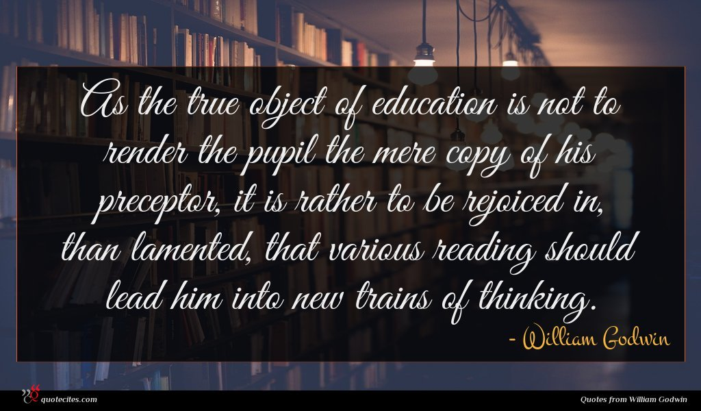 As the true object of education is not to render the pupil the mere copy of his preceptor, it is rather to be rejoiced in, than lamented, that various reading should lead him into new trains of thinking.