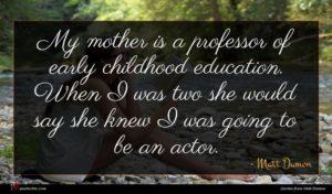 Matt Damon quote : My mother is a ...