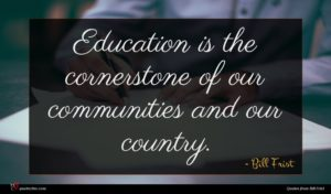 Bill Frist quote : Education is the cornerstone ...
