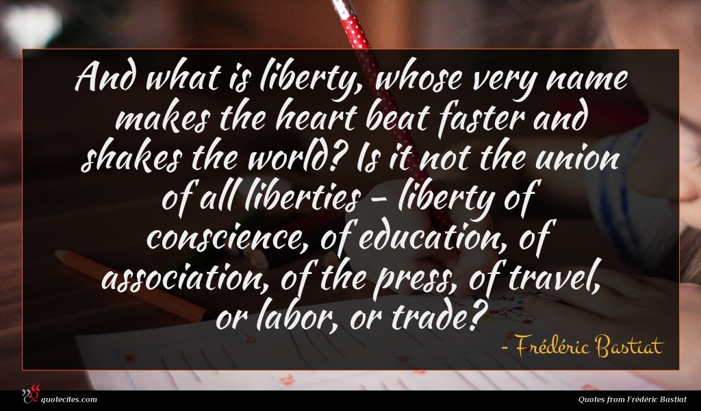 And what is liberty, whose very name makes the heart beat faster and shakes the world? Is it not the union of all liberties - liberty of conscience, of education, of association, of the press, of travel, or labor, or trade?
