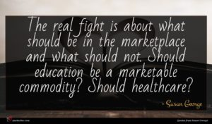 Susan George quote : The real fight is ...