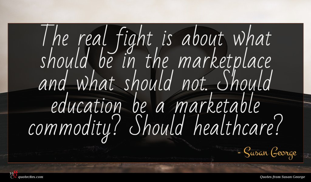 The real fight is about what should be in the marketplace and what should not. Should education be a marketable commodity? Should healthcare?