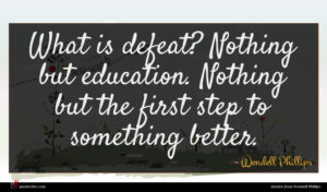 Wendell Phillips quote : What is defeat Nothing ...