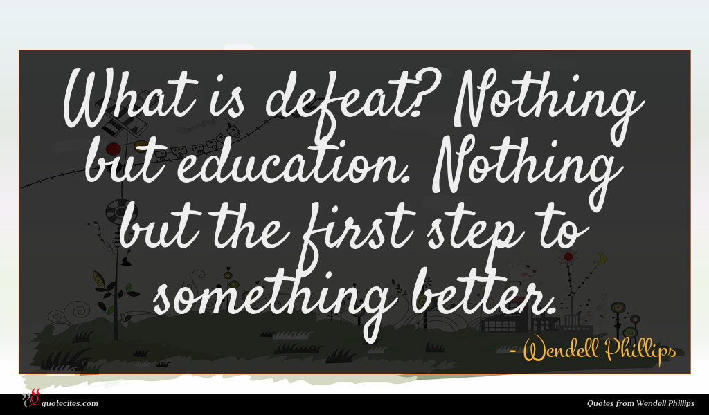 What is defeat? Nothing but education. Nothing but the first step to something better.