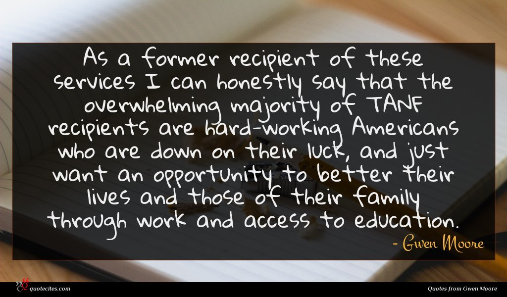 As a former recipient of these services I can honestly say that the overwhelming majority of TANF recipients are hard-working Americans who are down on their luck, and just want an opportunity to better their lives and those of their family through work and access to education.