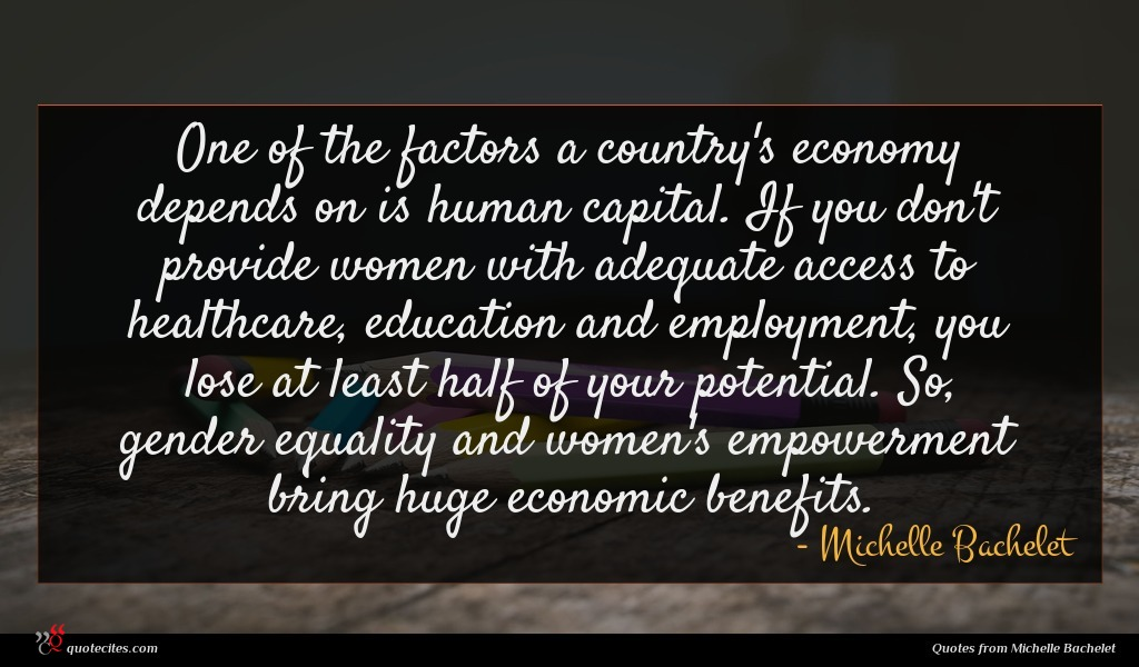 One of the factors a country's economy depends on is human capital. If you don't provide women with adequate access to healthcare, education and employment, you lose at least half of your potential. So, gender equality and women's empowerment bring huge economic benefits.