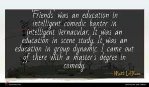 Matt LeBlanc quote : Friends' was an education ...