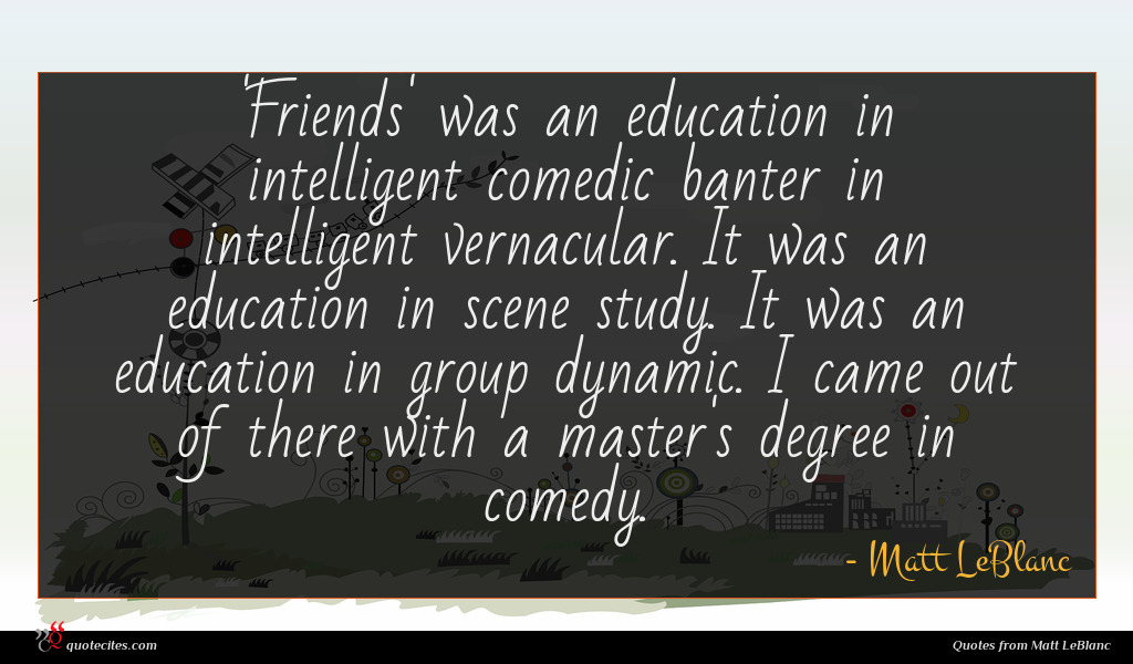 'Friends' was an education in intelligent comedic banter in intelligent vernacular. It was an education in scene study. It was an education in group dynamic. I came out of there with a master's degree in comedy.